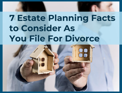 7 Estate Planning Facts to Consider As You File For Divorce